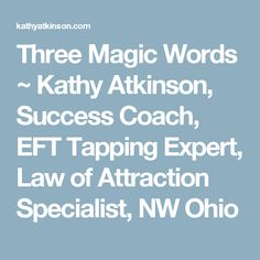 Three Magic Words ~ Kathy Atkinson, Success Coach, EFT Tapping Expert, Law of Attraction Specialist, NW Ohio