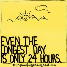 [Even the longest day is only 24 hours.]  ... Need to remember this