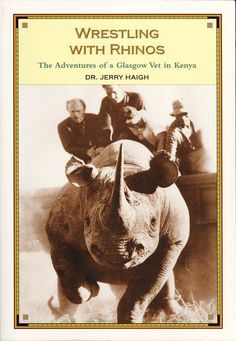 Wrestling With Rhinos: The Adventures of a Glasgow Vet in Kenya by Dr. Jerry Haigh, ECW Press — Imagine it's 1965, and you've just fulfilled a boyhood ambition and graduated from the vet college in Glasgow, Scotland. The very next week you find yourself in Kenya, treating wild animals. This is what happened to Dr. Jerry Haigh, who in Wrestling with Rhinos takes us deep into the post-independence Kenya of 1965 . . .