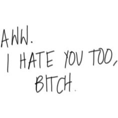 Aww. I hate you too, Bitch. (: