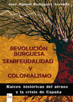 Revolución burguesa, semifeudalidad y colonialismo : raíces históricas del atraso y la crisis de España / José Manuel Rodríguez Acevedo.-- [Almería] : Círculo Rojo, 2014.