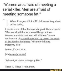 Both misandry and misogyny are bad, however, while misandry USUALLY merely irritates men, misogyny has a damn high rate of killing women. If it seems that feminists are more concerned with women's well-being than men's well-being, THAT is why. That doesn't mean misandry is okay or acceptable by any means, just that it's less likely to get you killed.>> i would suggest reading the comment by Christi