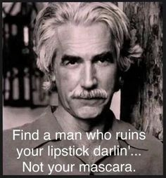 """Always loved Sam Elliott. """"Find a man who ruins your lipstick darlin'.not your mascara."""" Always loved Sam Elliott. Find a man who ruins your lipstick darlin'.not your mascara. Quotable Quotes, Wisdom Quotes, Me Quotes, Motivational Quotes, Funny Quotes, Inspirational Quotes, The Words, Cool Words, Image Citation"""