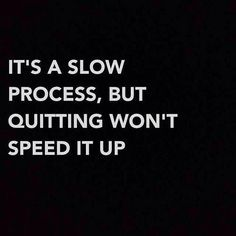 Fitness Matters #112: It's a slow process, but quitting won't speed it up.