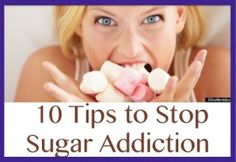 10 Tips to Stop Sugar Addiction  http://positivemed.com/2013/11/19/10-tips-stop-sugar-addiction/
