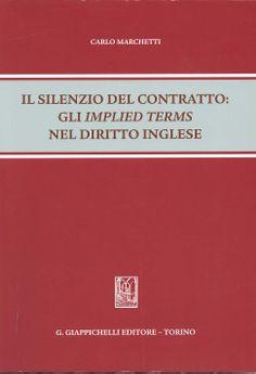 Il silenzio del contratto : gli implied terms nel diritto inglese / Carlo Marchetti. - Torino : Giappichelli , cop. 2013