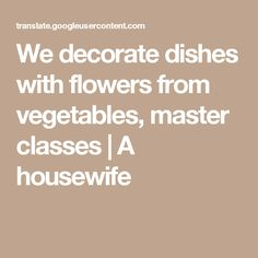 We decorate dishes with flowers from vegetables, master classes   A housewife