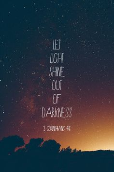 "Let Light Shine Out of Darkness. - 2nd Corinthians 4:6, ""For God, who commanded the light to shine out of darkness, hath shined in our hearts, to give the light of the knowledge of the glory of God in the face of Jesus Christ."" - http://access-jesus.com/2_Corinthians/2_Corinthians_4_6"