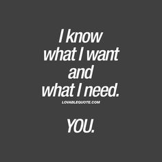 I know what I want and what I need. YOU. | #romantic #love #quote