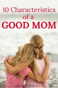 Feeling like a parenting failure? Learn these characteristics of good moms (and tips so you can be the perfect mother for your kids).