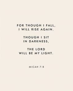 """For though I fall, I wall rise again. Though I sit in darkness, The Lord will be my light."" Micah Scripture Bible verse for times of need and strength Quotes About God, Quotes To Live By, God Is Good Quotes, Quotes About Kings, Gods Will Quotes, Bible Quotes About Beauty, Quotes For Hard Times, Quotes About Light, Gods Blessings Quotes"