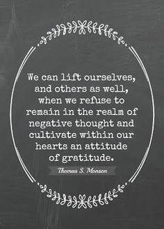 We can lift ourselves and others as well, when we refuse to remain in the realm of negative thought and cultivate within our hearts an attitude of gratitude.  Thomas S. Monson