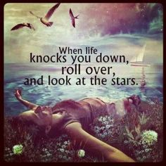 When difficult times knock you down, roll over and look up at the stars. It's okay if you don't have the strength to stand up right away. Facing unexpected trials can knock over even the most matur...