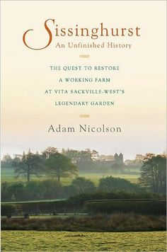 Sissinghurst, an Unfinished History: The Quest to Restore a Working Farm at Vita Sackville-West's Legendary Garden - by Adam Nicolson