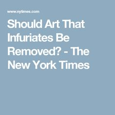 Should Art That Infuriates Be Removed? - The New York Times