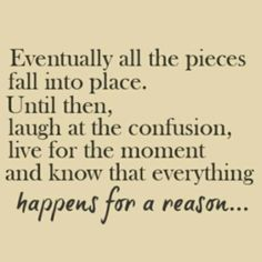 Eventually all the pieces fall into place. Until then, laugh at the confusion, live for the moment and know that everything happens for a reason  . . . .