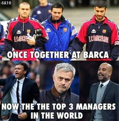 Enrique, Jose and Pep! Not only does Barca makes good players (except for Mourhino) they also make great coaches.