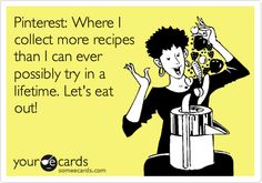 Funny Cry for Help Ecard: Pinterest: Where I collect more recipes than I can ever possibly try in a lifetime. Let's eat out!