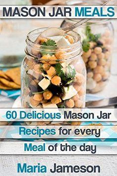 Mason Jar Meals: 60 delicious Mason Jar recipes for every meal of the day including Mason Jar Salads (mason jar, mason jar meals, mason jar salads, mason ... mason jar dinner, mason jar preppers) by Maria Jameson