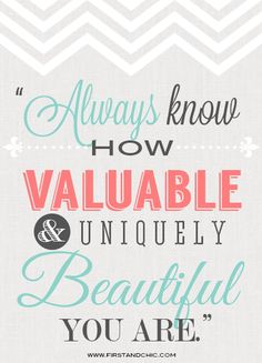 Inspirational Quote for Women. Always know how valuable and uniquely beautiful you are. From the First & Chic Blog!