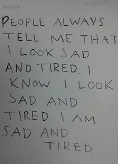Quotes about Life - People always tell me that I look sad and tired. I know I look sad and tired. I am sad and tired. Sad Quotes, Love Quotes, Daily Quotes, Picture Quotes, Suicide Quotes, I Am Sad, My Demons, Depression Quotes, The Words