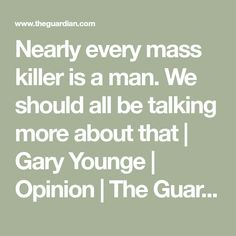 Nearly every mass killer is a man. We should all be talking more about that   Gary Younge   Opinion   The Guardian