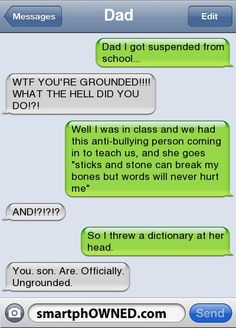 Funny Text Messages - DadDad I got suspended from school...WTF YOU'RE GROUNDED!!!! WHAT THE HELL DID YOU DO!?!Well I was in class and we had this anti-bullying person coming in to teach us, and she goes 'sticks and stone can break my bones but words will never hurt me'AND!?!?!?So I threw a dictionary at her head.You. son. Are. Officially. Ungrounded.