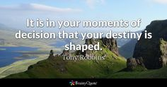 It is in your moments of decision that your destiny is shaped. - Tony Robbins #Inspirational Quotes #Quotes