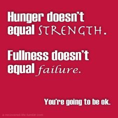Hunger does not equal strength. Fullness does not equal failure. Every bite is a win for recovery. You will be okay.