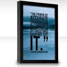 The power of accurate observation is commonly called cynicism by those who have not got it. -- George Bernard Shaw