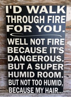 I'd walk through fire for you. Well not fire because it's dangerous. But a super humid room. But not too humid, because my hair… Just For Laughs, Just For You, Funny Wood Signs, I Love To Laugh, Sarcastic Quotes, Thats The Way, Twisted Humor, Funny Jokes, Hilarious Sayings