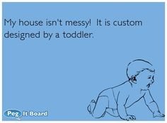 Humor ecard:  My house isnt messy!  It is custom designed by a toddler.