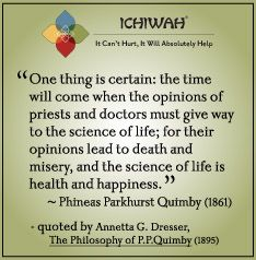 One thing is certain: the time will come when the opinions of priests and doctors must give way to the science of life; for their opinions lead to death and misery, and the science of life is health and happiness. – Phineas Parkhurst Quimby, 1861