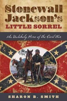 He was one of the most famous and beloved Confederate war veterans, despite his Yankee heritage. He was a horse named Little Sorrel. The military value of horses, enhanced by mid-Victorian sentimental
