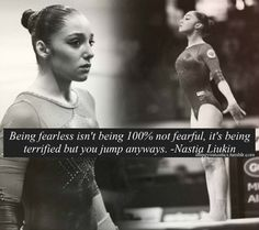 Being fearless isn't being 100% not fearful, it's being terrified, but you jump anyways. -Nastia Liukin