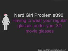Nerd Girl Problem 390 - Having To Wear Your Regular Glasses Under Your 3D Movie Glasses.