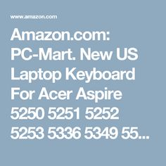 Amazon.com: PC-Mart. New US Laptop Keyboard For Acer Aspire 5250 5251 5252 5253 5336 5349 5551 5552 5553 5560 5625 5733 5736 5741 5742 5745 5749 5750 5820G 5820TG 7250 7551 7552 7739 7741 7745 7750 7751 Keyboard: Computers & Accessories