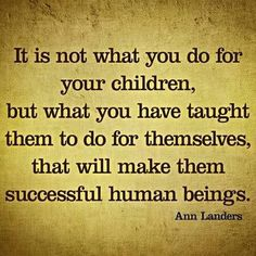 """It is not what you do for your children, but what you have taught them to do for themselves, that will make them successful human beings."" -Ann Landers"
