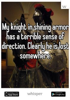 My knight in shining armor has a terrible sense of direction. Clearly he is lost somewhere.