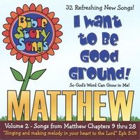 "Matthew Volume 2 - I Want to Be Good Ground. 32 Songs from Matthew Chapters 9-28; 61 Minutes, Lyrics included in the stuffer. Learn the names of the disciples to Beethoven's ""Ode to Joy"", and sing about forgiving your brother seventy times seven to music by Gilbert and Sullivan. Wonderful songs on The Lord's Supper, Christ's death and resurrection; and a 5-part round on the great commission make up the grand finale of this CD!"