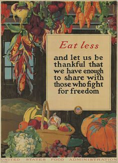 colourful poster of vegetables encouraging people to eat less for war effort Eat Less, c. 1917 Eat Less And let us be Thankful that we have enough to share with those who fight for freedom {United States Food Administration} Vintage Advertisements, Vintage Ads, Vintage Posters, Vintage Food, Retro Ads, Vintage Images, Retro Posters, Vintage Ephemera, Vintage Signs