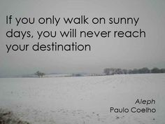 If you only walk on sunny days, you will never reach your destination.