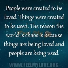 People were created to be loved. Things were created to be used. The reason the world is chaos is because things are being loved and people are being used.~ Unknown Related PostsOne Thing I will never do is betray youWhen two people fall in love their wor