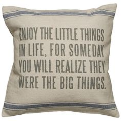 Enjoy the little things in life, for someday you will realize they were the big things