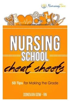 Nursing School Cheat Sheets: 50 Tips for Making the Grade Nurses