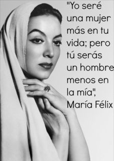 María Félix - this was a sexy fierce, lovely actress 'I may be just an other woman in your life, but you are one less man in mine""