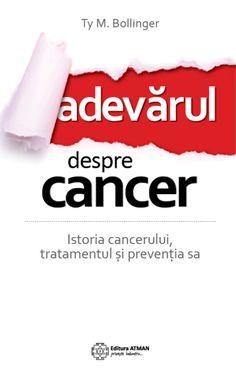 Adevărul despre cancer. Istoria cancerului, tratamentul și prevenția sa / Ty M. Bollinger