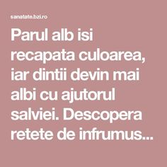 Parul alb isi recapata culoarea, iar dintii devin mai albi cu ajutorul salviei. Descopera retete de infrumusetare cu aceasta planta Salvia, Good To Know, Mai, Health, Ideas, Health Care, Sage, Thoughts, Salud