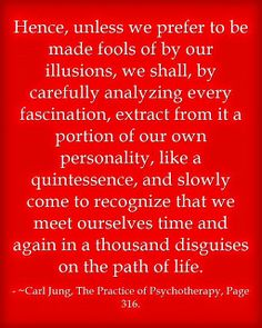 Hence, unless we prefer to be made fools of by our illusions, we shall, by carefully analyzing every fascination, extract from it a portion of our own personality, like a quintessence, and slowly come to recognize that we meet ourselves time an d again in a thousand disguises on the path of life. ~Carl Jung, The Practice of Psychotherapy, Page 316.