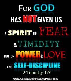 2 Timothy 1:7 For God has not given us a spirit of fear and timidity but of power and love and self-discipline
